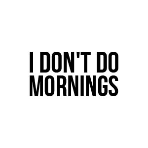 I dont do mornings